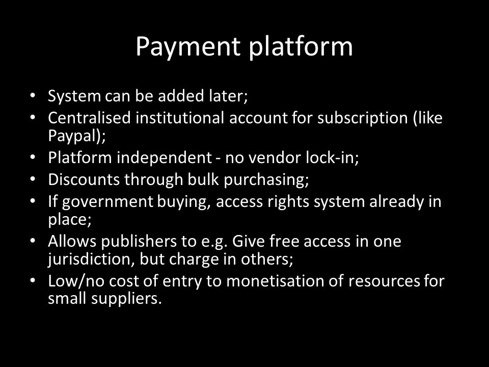 Payment platform System can be added later; Centralised institutional account for subscription (like Paypal); Platform independent - no vendor lock-in; Discounts through bulk purchasing; If government buying, access rights system already in place; Allows publishers to e.g.