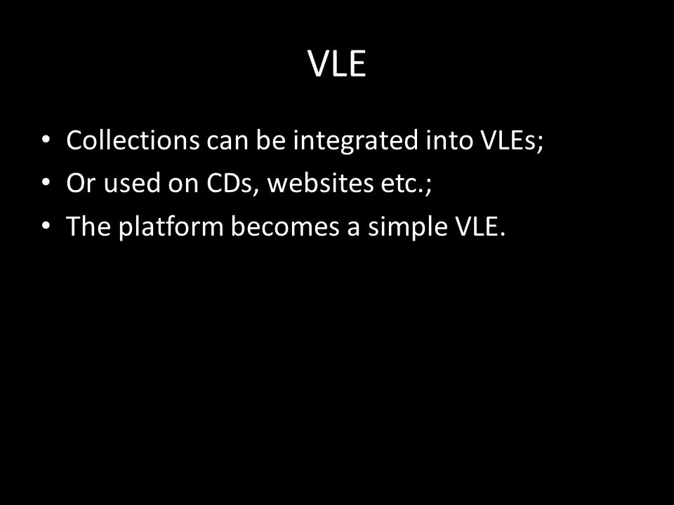 VLE Collections can be integrated into VLEs; Or used on CDs, websites etc.; The platform becomes a simple VLE.