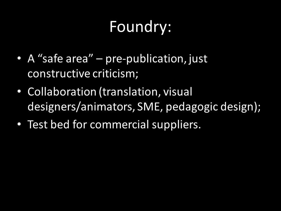 Foundry: A safe area – pre-publication, just constructive criticism; Collaboration (translation, visual designers/animators, SME, pedagogic design); Test bed for commercial suppliers.