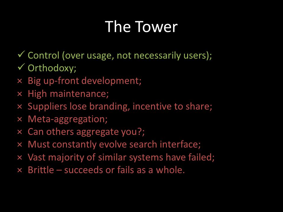 The Tower Control (over usage, not necessarily users); Orthodoxy; ×Big up-front development; ×High maintenance; ×Suppliers lose branding, incentive to share; ×Meta-aggregation; ×Can others aggregate you ; ×Must constantly evolve search interface; ×Vast majority of similar systems have failed; ×Brittle – succeeds or fails as a whole.