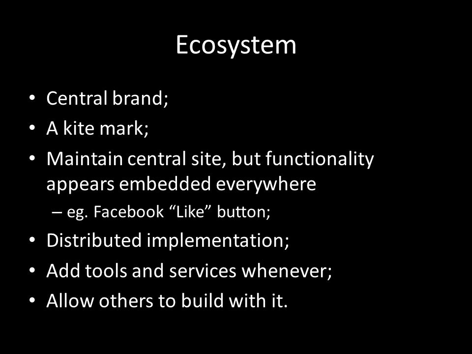 Ecosystem Central brand; A kite mark; Maintain central site, but functionality appears embedded everywhere – eg.