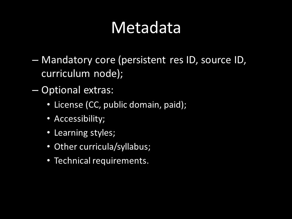 Metadata – Mandatory core (persistent res ID, source ID, curriculum node); – Optional extras: License (CC, public domain, paid); Accessibility; Learning styles; Other curricula/syllabus; Technical requirements.