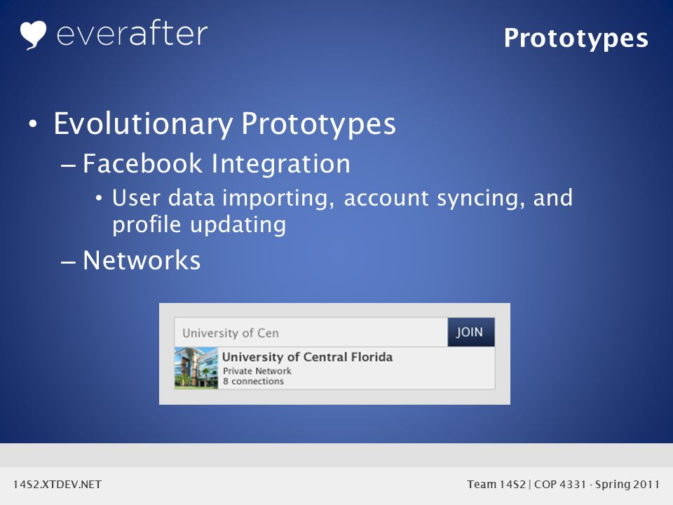 14S2.XTDEV.NET Team 14S2 | COP 4331 - Spring 2011 Prototypes Evolutionary Prototypes – Facebook Integration User data importing, account syncing, and profile updating – Networks