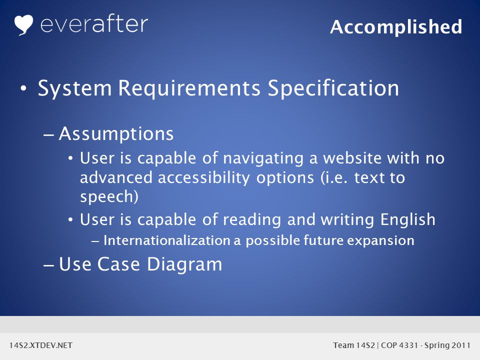 14S2.XTDEV.NET Team 14S2 | COP 4331 - Spring 2011 System Requirements Specification – Assumptions User is capable of navigating a website with no advanced accessibility options (i.e.