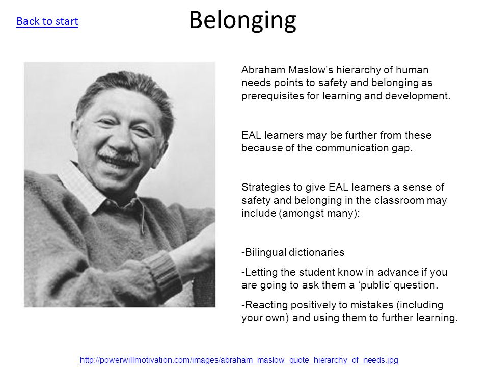 Belonging Abraham Maslow's hierarchy of human needs points to safety and belonging as prerequisites for learning and development.