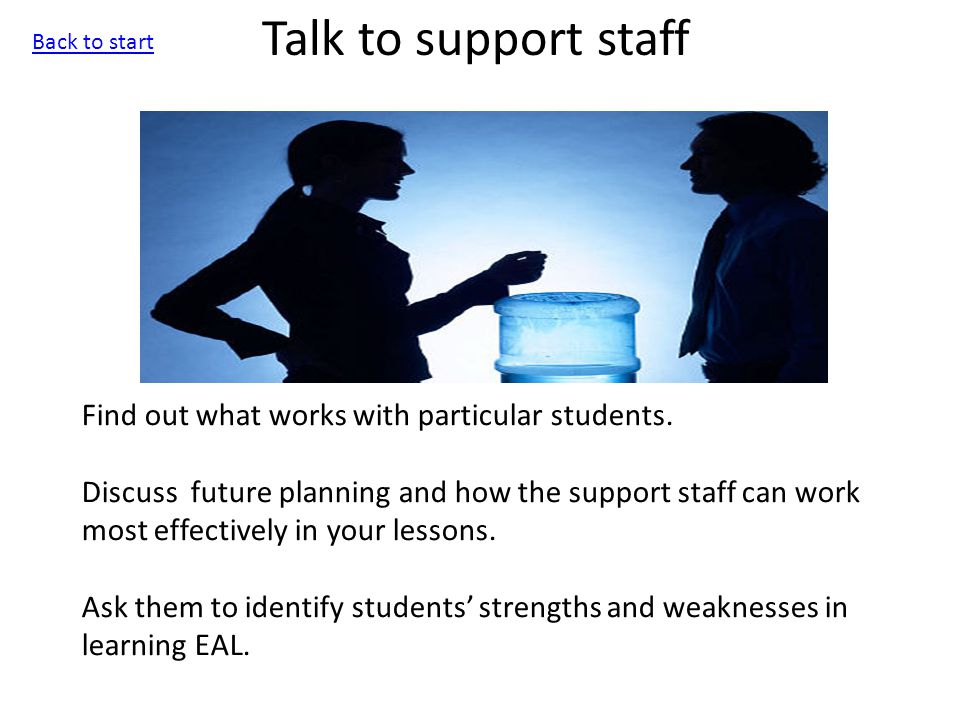 Talk to support staff Find out what works with particular students.