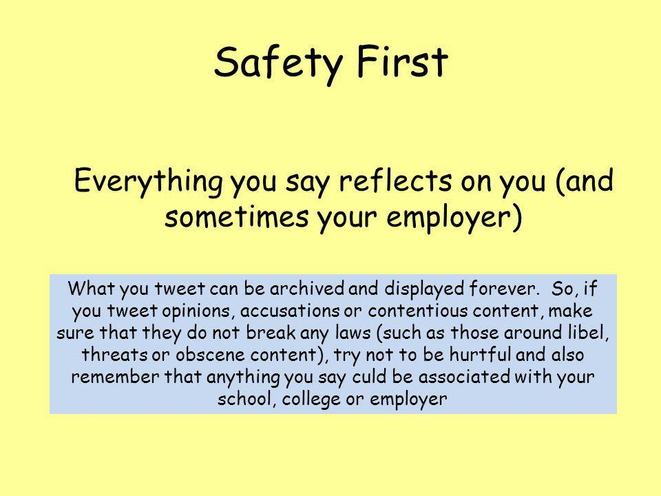 Safety First Everything you say reflects on you (and sometimes your employer) What you tweet can be archived and displayed forever.