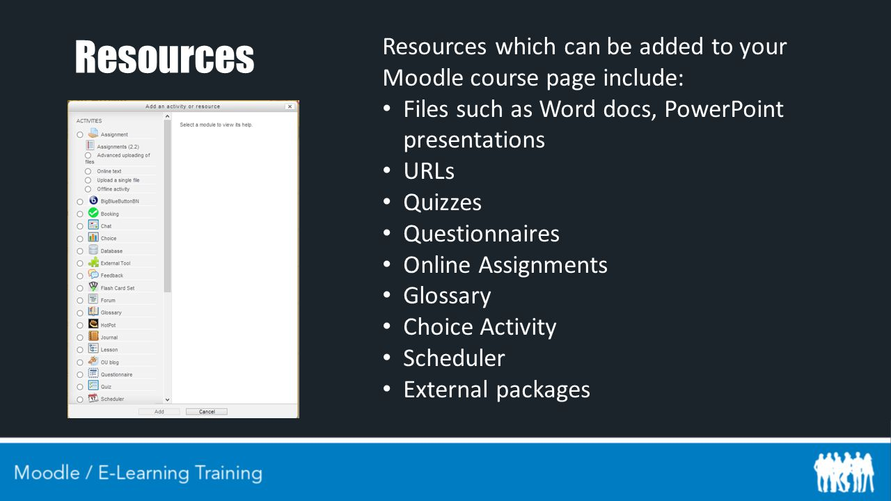 Resources Resources which can be added to your Moodle course page include: Files such as Word docs, PowerPoint presentations URLs Quizzes Questionnaires Online Assignments Glossary Choice Activity Scheduler External packages