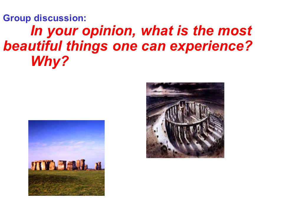 Group discussion: In your opinion, what is the most beautiful things one can experience Why