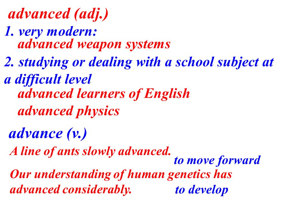 advanced (adj.) 1. very modern: advanced weapon systems 2.