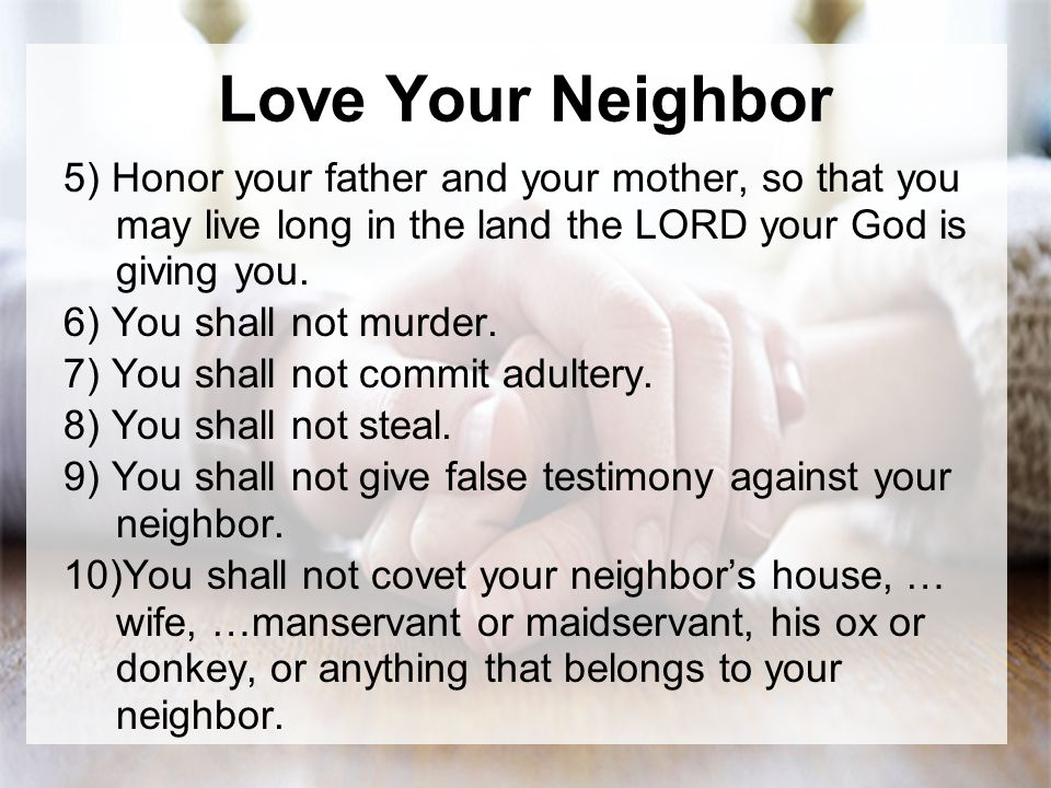 Love Your Neighbor 5) Honor your father and your mother, so that you may live long in the land the LORD your God is giving you.