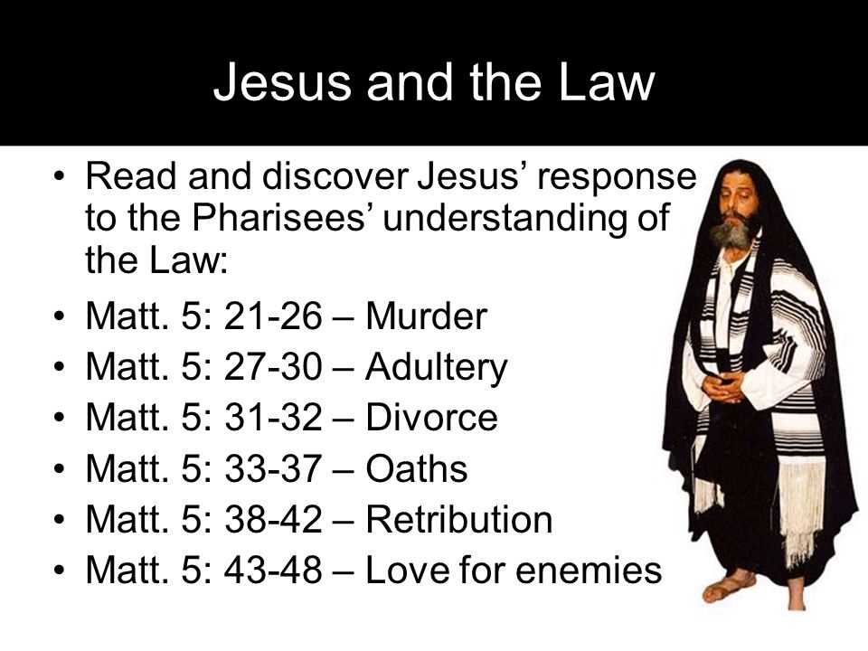 Jesus and the Law Read and discover Jesus' response to the Pharisees' understanding of the Law: Matt.