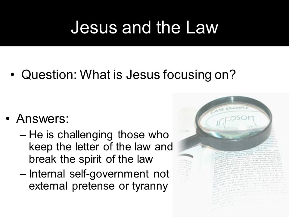 Jesus and the Law Answers: –He is challenging those who keep the letter of the law and break the spirit of the law –Internal self-government not external pretense or tyranny Question: What is Jesus focusing on