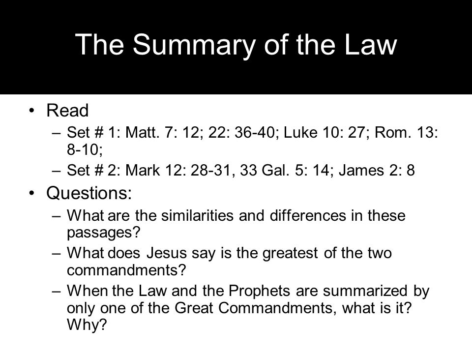The Summary of the Law Read –Set # 1: Matt. 7: 12; 22: 36-40; Luke 10: 27; Rom. 13: 8-10; –Set # 2: Mark 12: 28-31, 33 Gal. 5: 14; James 2: 8 Question