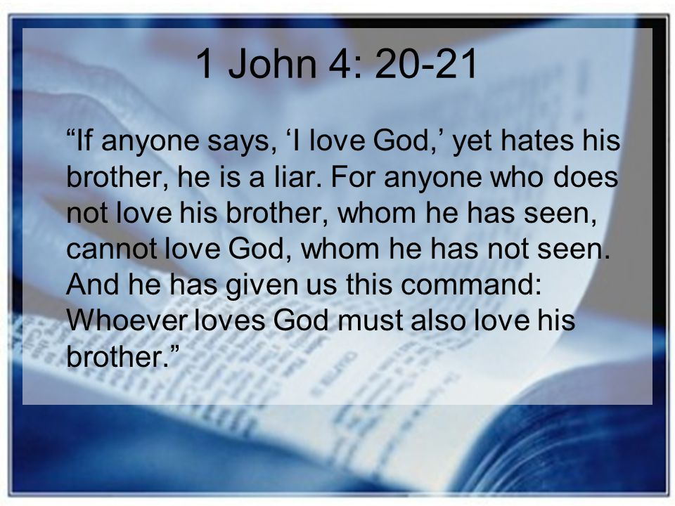 "1 John 4: 20-21 ""If anyone says, 'I love God,' yet hates his brother, he is a liar. For anyone who does not love his brother, whom he has seen, cannot"