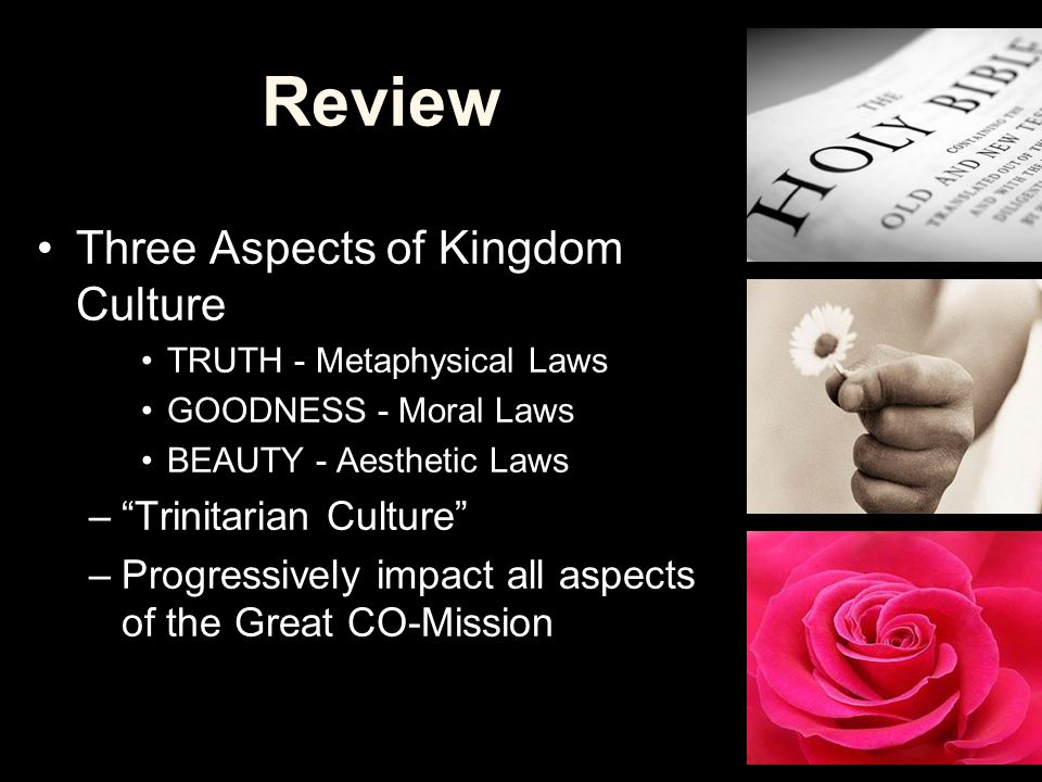 "Review Three Aspects of Kingdom Culture TRUTH - Metaphysical Laws GOODNESS - Moral Laws BEAUTY - Aesthetic Laws –""Trinitarian Culture"" –Progressively"