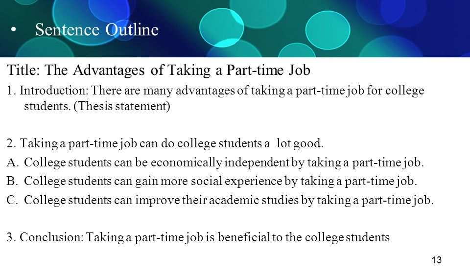 13 Sentence Outline Title: The Advantages of Taking a Part-time Job 1. Introduction: There are many advantages of taking a part-time job for college s