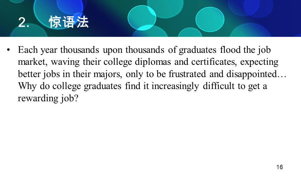 16 2. 惊语法 Each year thousands upon thousands of graduates flood the job market, waving their college diplomas and certificates, expecting better jobs