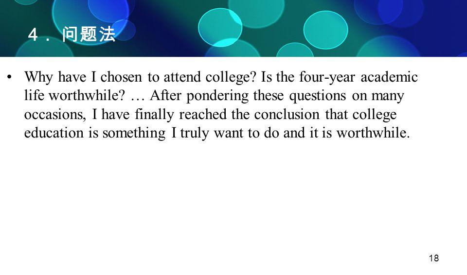 18 4 . 问题法 Why have I chosen to attend college? Is the four-year academic life worthwhile? … After pondering these questions on many occasions, I have