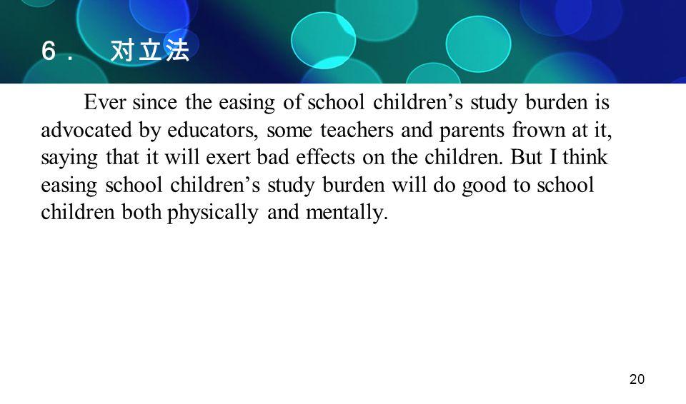 20 6 .对立法 Ever since the easing of school children's study burden is advocated by educators, some teachers and parents frown at it, saying that it wil
