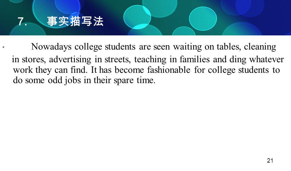 21 7. 事实描写法 Nowadays college students are seen waiting on tables, cleaning in stores, advertising in streets, teaching in families and ding whatever w