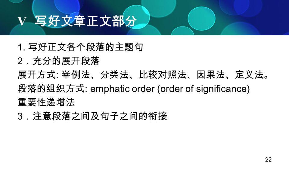 22 V 写好文章正文部分 1. 写好正文各个段落的主题句 2 .充分的展开段落 展开方式 : 举例法、分类法、比较对照法、因果法、定义法。 段落的组织方式 : emphatic order (order of significance) 重要性递增法 3 .注意段落之间及句子之间的衔接