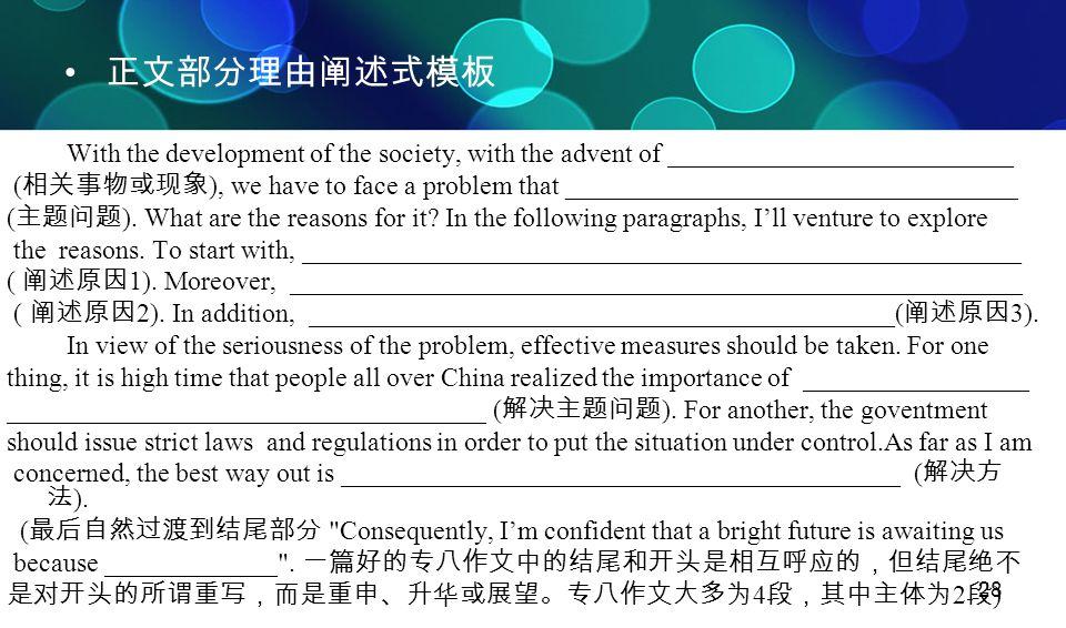 28 正文部分理由阐述式模板 With the development of the society, with the advent of __________________________ ( 相关事物或现象 ), we have to face a problem that ________