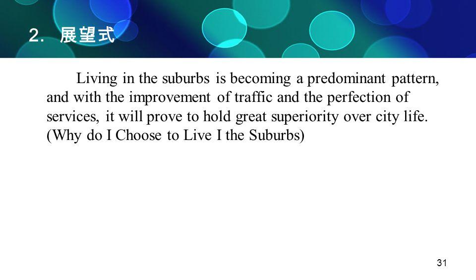 31 2. 展望式 Living in the suburbs is becoming a predominant pattern, and with the improvement of traffic and the perfection of services, it will prove t