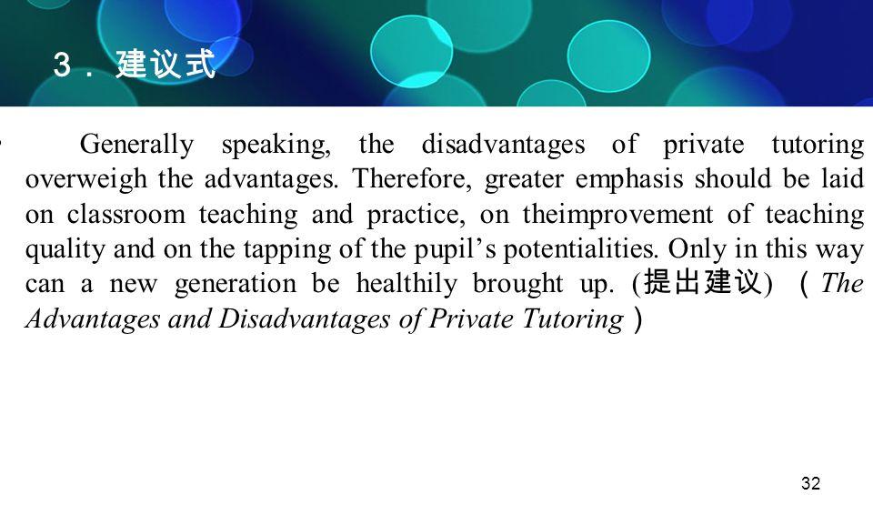 32 3 . 建议式 Generally speaking, the disadvantages of private tutoring overweigh the advantages. Therefore, greater emphasis should be laid on classroom
