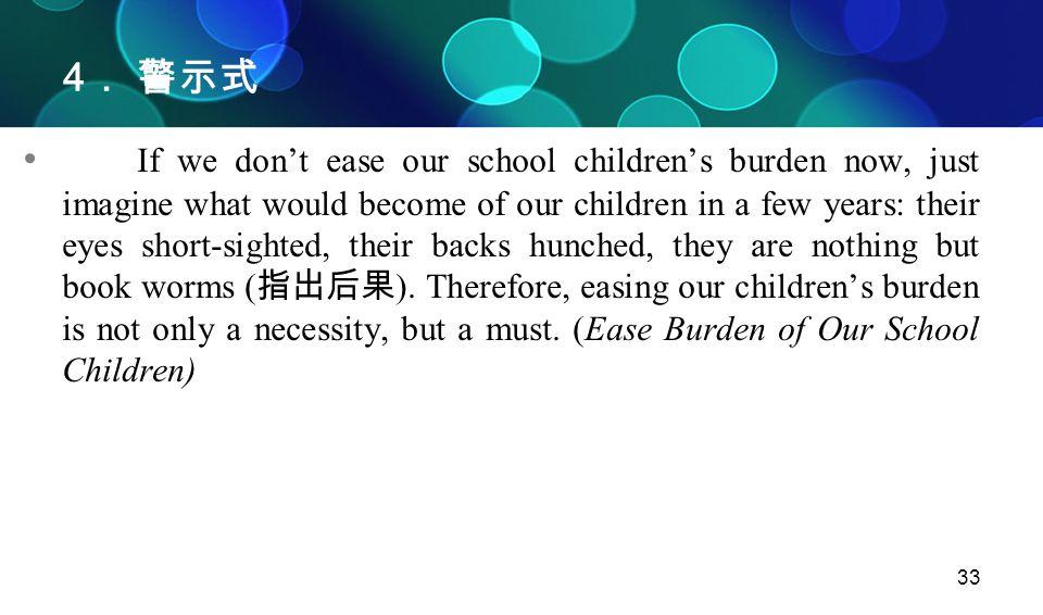 33 4 . 警示式 If we don't ease our school children's burden now, just imagine what would become of our children in a few years: their eyes short-sighted,