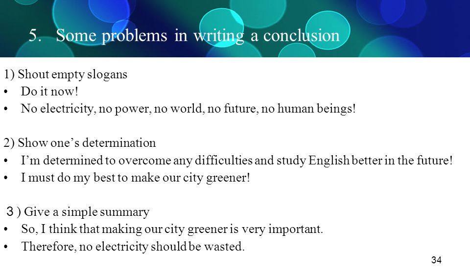 34 5. Some problems in writing a conclusion 1) Shout empty slogans Do it now! No electricity, no power, no world, no future, no human beings! 2) Show