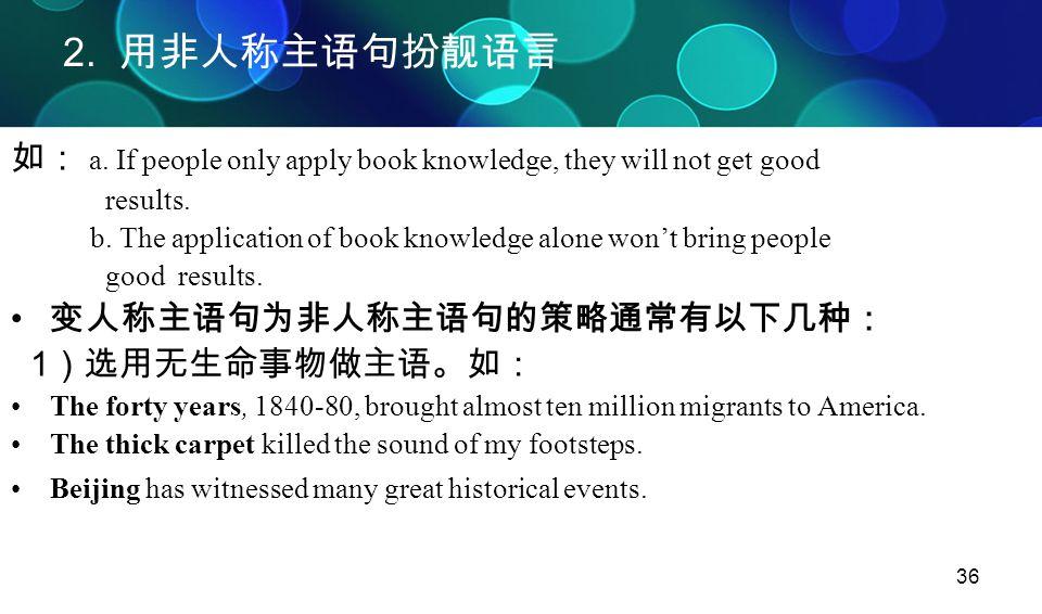 36 2. 用非人称主语句扮靓语言 如: a. If people only apply book knowledge, they will not get good results. b. The application of book knowledge alone won't bring pe