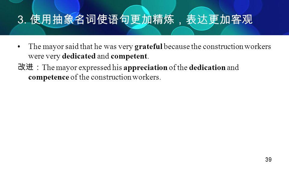 39 3. 使用抽象名词使语句更加精炼,表达更加客观 The mayor said that he was very grateful because the construction workers were very dedicated and competent. 改进: The mayor