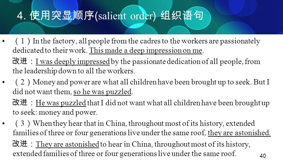 40 4. 使用突显顺序 ( salient order ) 组织语句 ( 1 ) In the factory, all people from the cadres to the workers are passionately dedicated to their work. This mad