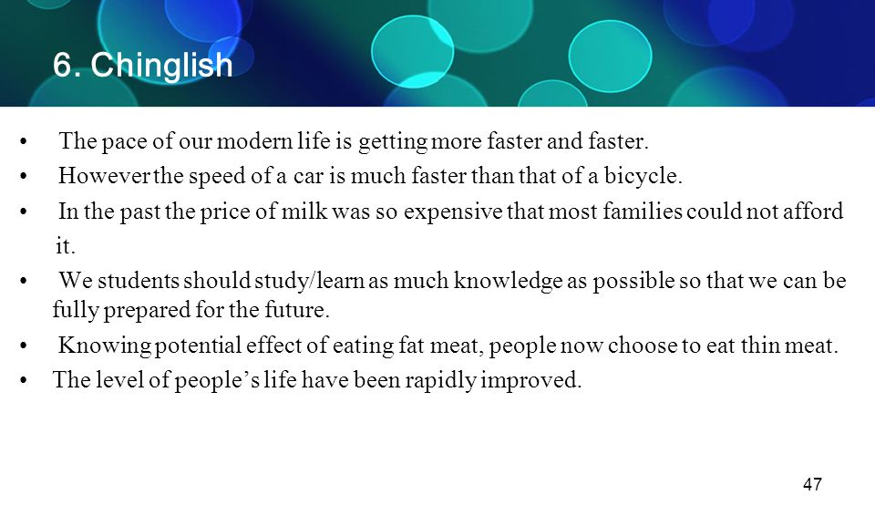 47 6. Chinglish The pace of our modern life is getting more faster and faster. However the speed of a car is much faster than that of a bicycle. In th