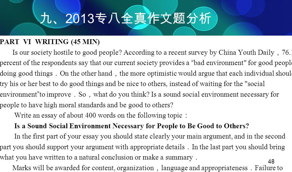 48 九、 2013 专八全真作文题分析 PART VI WRITING (45 MIN) Is our society hostile to good people? According to a recent survey by China Youth Daily , 76.1 percent