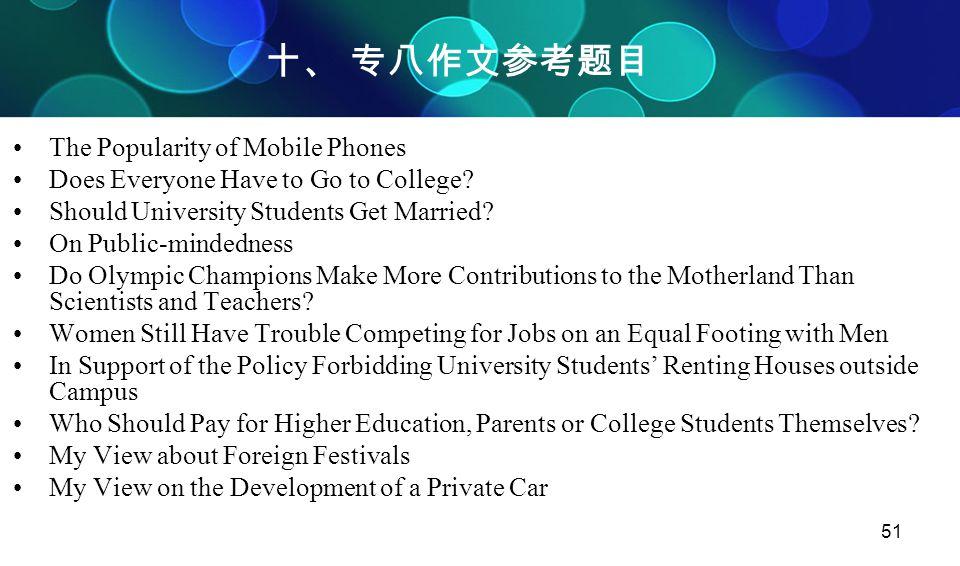 51 十、 专八作文参考题目 The Popularity of Mobile Phones Does Everyone Have to Go to College? Should University Students Get Married? On Public-mindedness Do Ol