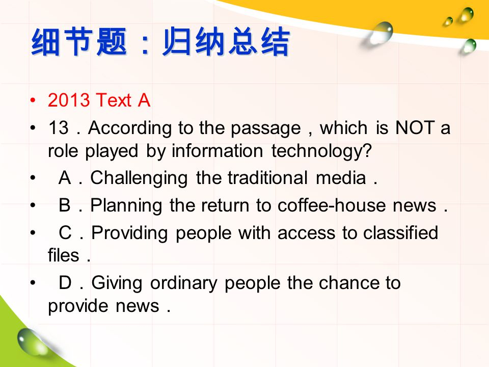 细节题:归纳总结细节题:归纳总结 2013 Text A 13 . According to the passage , which is NOT a role played by information technology.