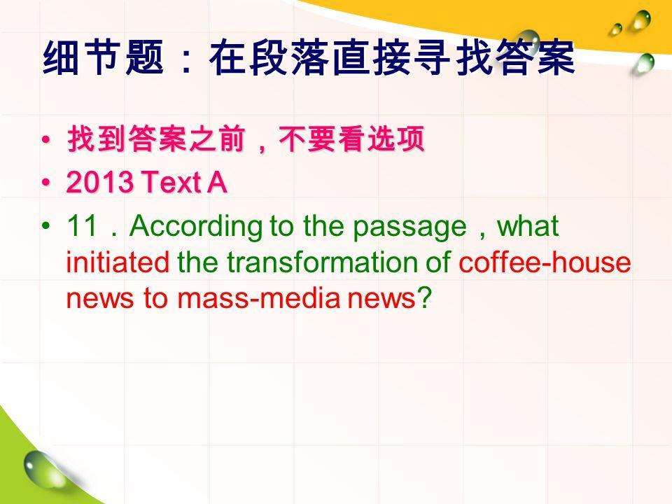 细节题:在段落直接寻找答案 找到答案之前,不要看选项 找到答案之前,不要看选项 2013 Text A2013 Text A 11 . According to the passage , what initiated the transformation of coffee-house news to mass-media news
