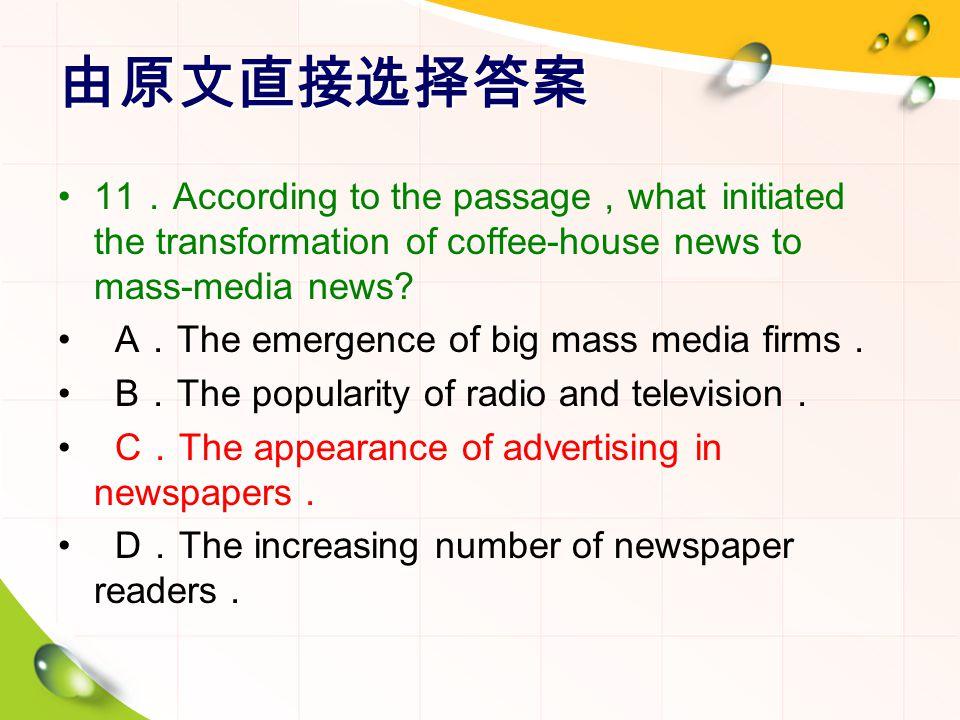 由原文直接选择答案 11 . According to the passage , what initiated the transformation of coffee-house news to mass-media news? A . The emergence of big mass med