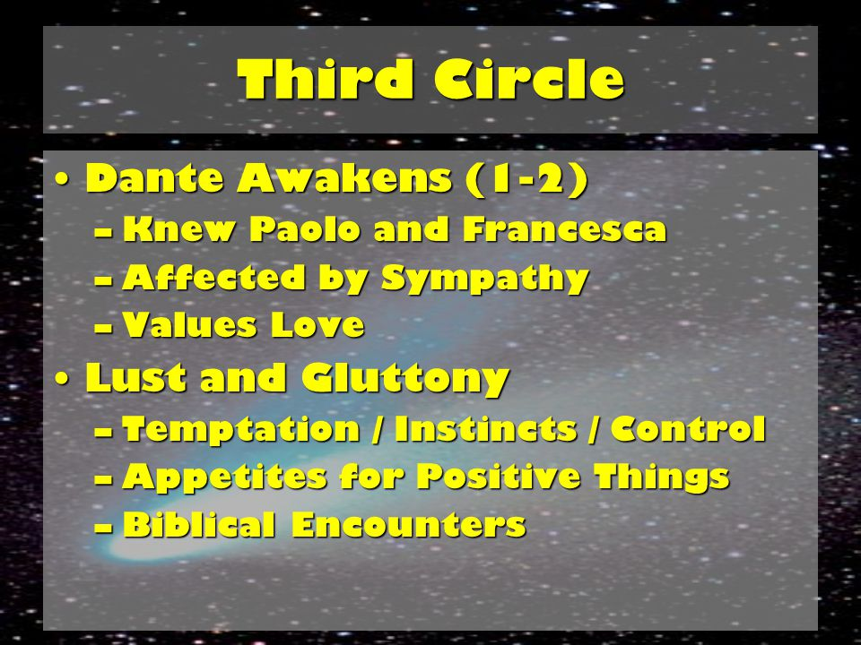 Third Circle Third Circle: Gluttony (7-12)Third Circle: Gluttony (7-12) –Garbage Dump / Slush / Cerberus –Freeze Your Heart –Waste Production –Insubstantial Souls (34-36) –Can't Escape Appetite Lessons: Over-consumption doesn't pay; don't trade people for pleasures; never be forgotten, never lose homeLessons: Over-consumption doesn't pay; don't trade people for pleasures; never be forgotten, never lose home