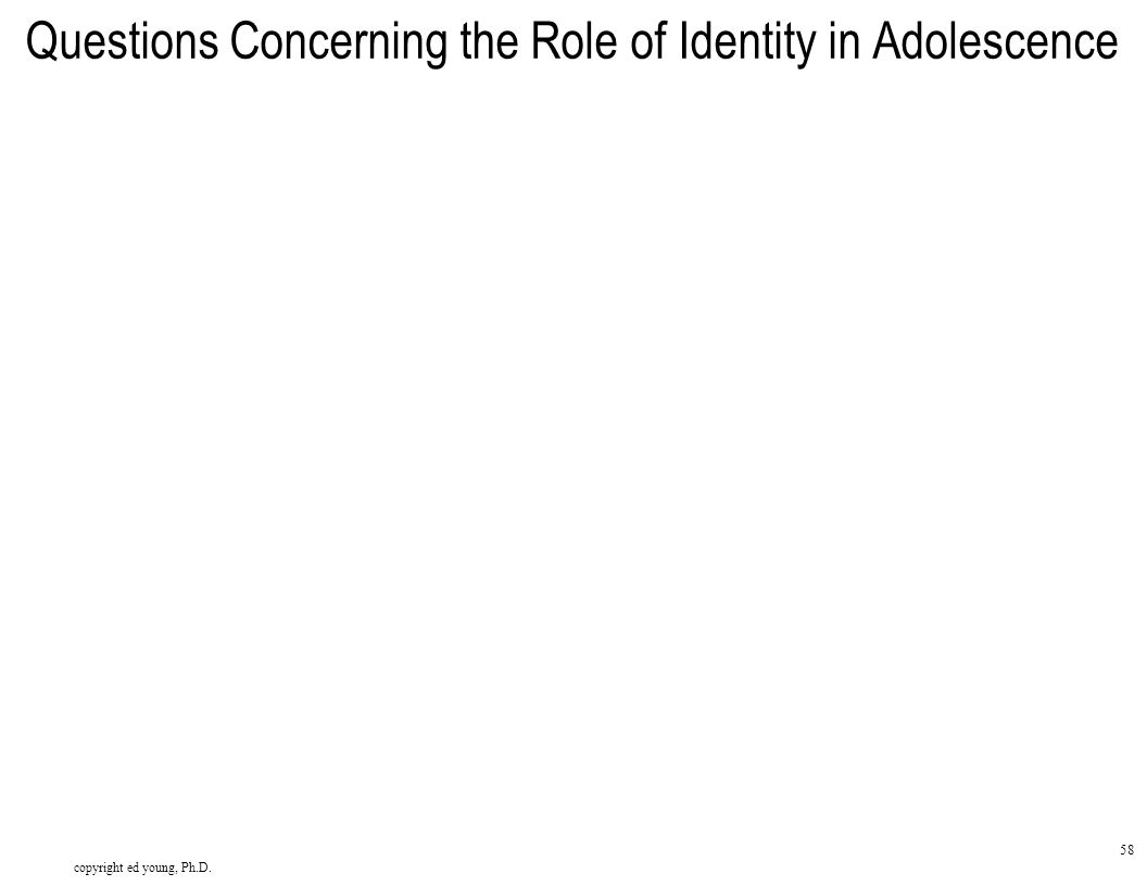 copyright ed young, Ph.D. 58 Questions Concerning the Role of Identity in Adolescence