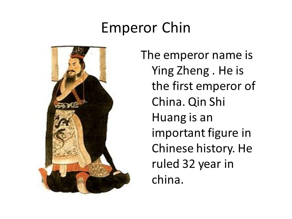 Emperor Chin The emperor name is Ying Zheng. He is the first emperor of China. Qin Shi Huang is an important figure in Chinese history. He ruled 32 ye