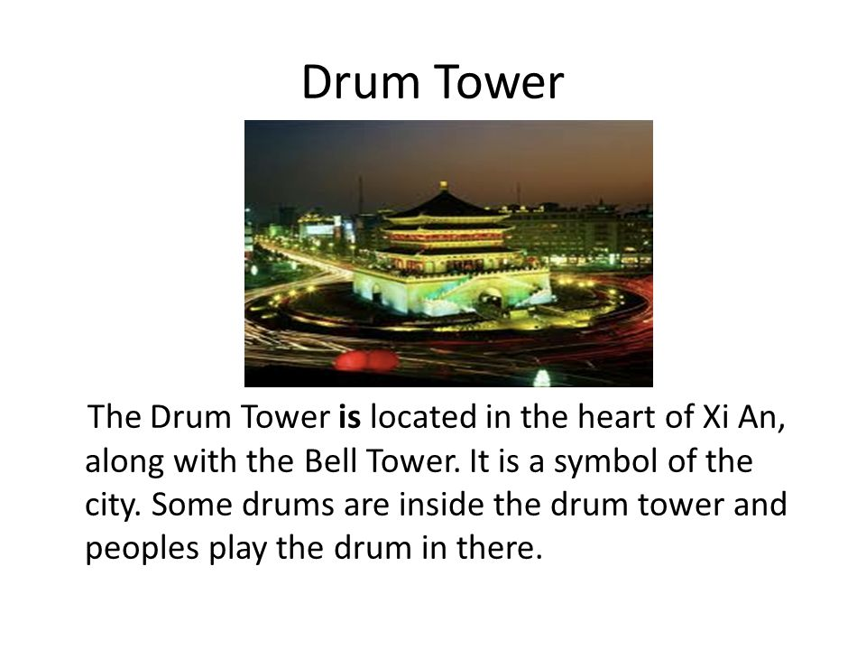 Drum Tower The Drum Tower is located in the heart of Xi An, along with the Bell Tower. It is a symbol of the city. Some drums are inside the drum towe