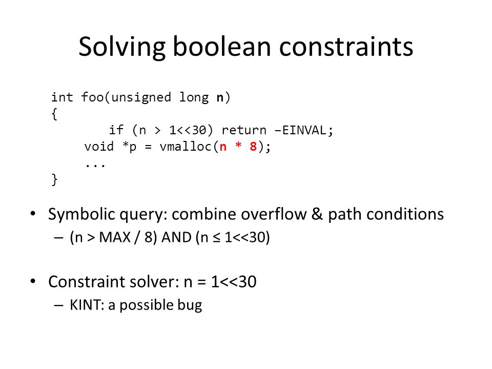 Solving boolean constraints Symbolic query: combine overflow & path conditions – (n > MAX / 8) AND (n ≤ 1<<30) Constraint solver: n = 1<<30 – KINT: a possible bug int foo(unsigned long n) { if (n > 1<<30) return –EINVAL; void *p = vmalloc(n * 8);...