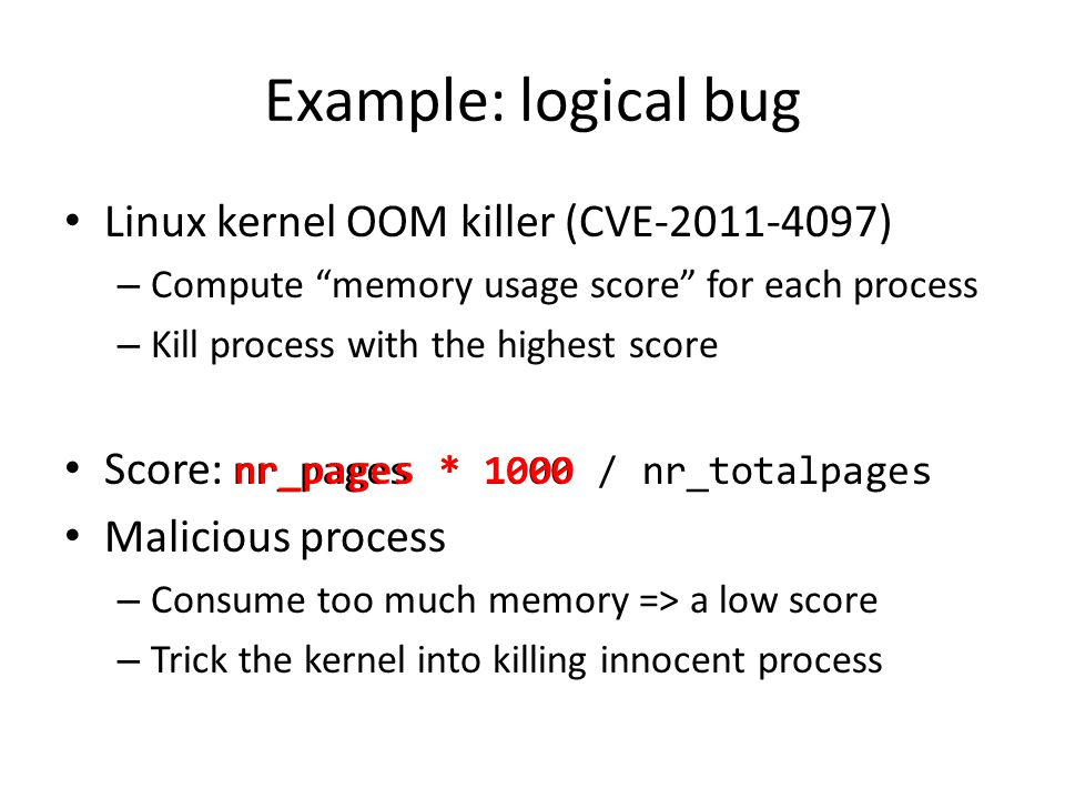 Example: logical bug Linux kernel OOM killer (CVE-2011-4097) – Compute memory usage score for each process – Kill process with the highest score Score: nr_pages * 1000 / nr_totalpages Malicious process – Consume too much memory => a low score – Trick the kernel into killing innocent process nr_pages * 1000