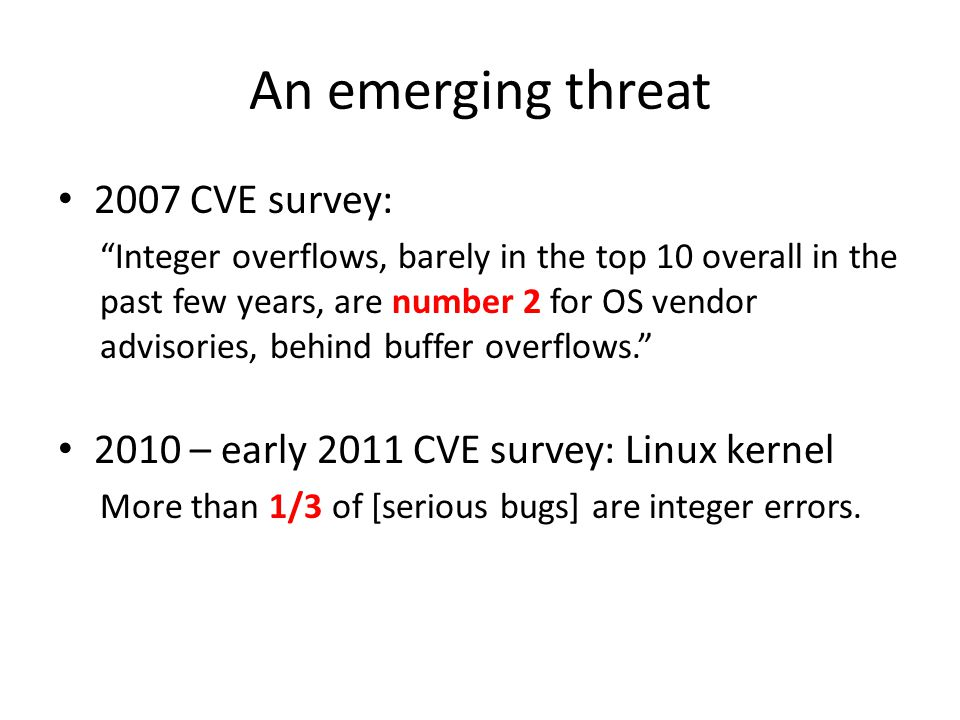 An emerging threat 2007 CVE survey: Integer overflows, barely in the top 10 overall in the past few years, are number 2 for OS vendor advisories, behind buffer overflows. 2010 – early 2011 CVE survey: Linux kernel More than 1/3 of [serious bugs] are integer errors.