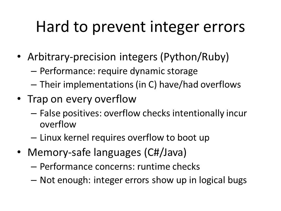 Hard to prevent integer errors Arbitrary-precision integers (Python/Ruby) – Performance: require dynamic storage – Their implementations (in C) have/had overflows Trap on every overflow – False positives: overflow checks intentionally incur overflow – Linux kernel requires overflow to boot up Memory-safe languages (C#/Java) – Performance concerns: runtime checks – Not enough: integer errors show up in logical bugs