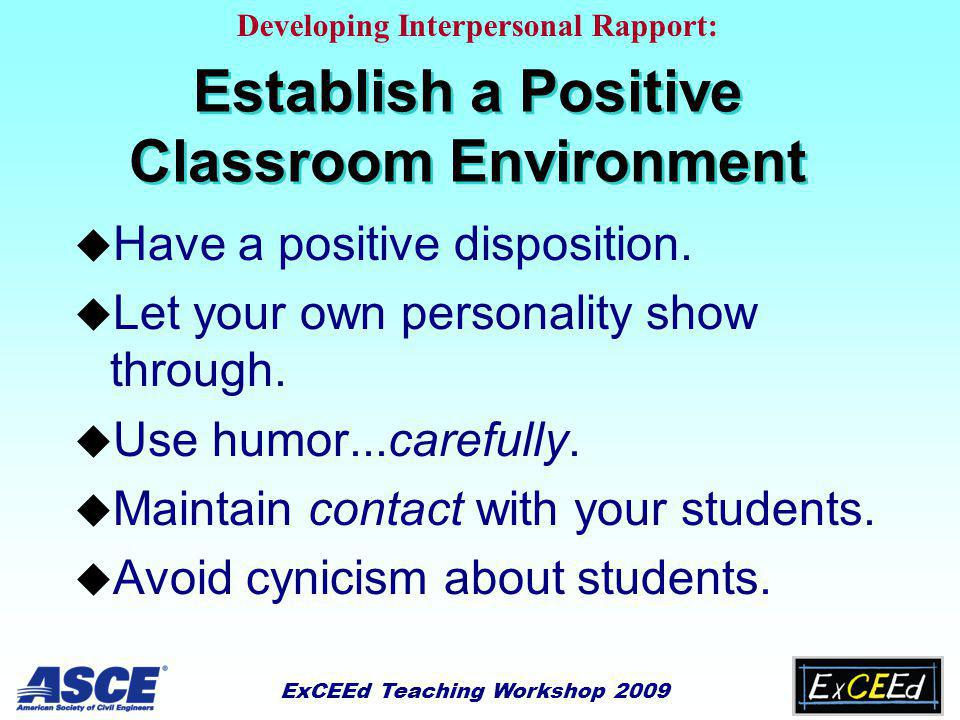 ExCEEd Teaching Workshop 2009 Establish a Positive Classroom Environment u Have a positive disposition.