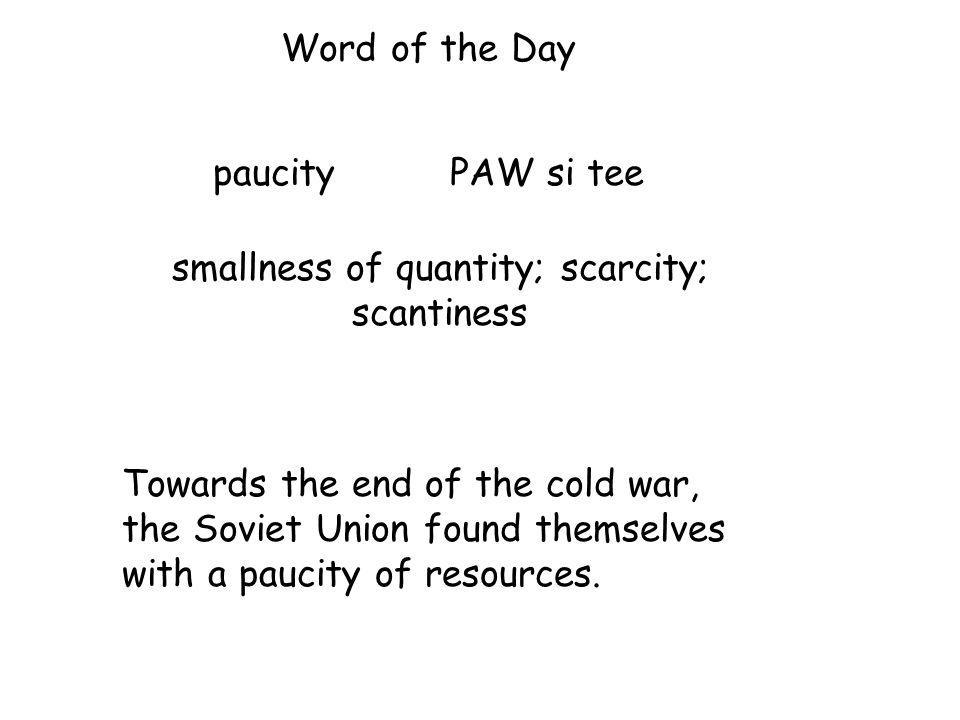 Word of the Day paucity PAW si tee Towards the end of the cold war, the Soviet Union found themselves with a paucity of resources.